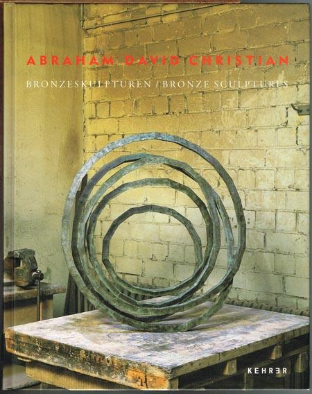 Abraham David Christian. Bronzeskulpturen / Bronze Sculptures. Mit einem Essay von / with an essay by Klaus Gallwitz, herausgegeben von / edited by Wolfgang Schürle.