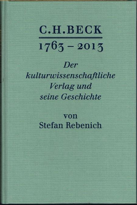 Stefan Rebenich: C. H. Beck 1763-2013. Der kulturwissenschaftliche Verlag und seine Geschichte. Mit 60 Abbildungen im Text.
