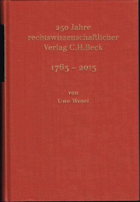 Uwe Wesel und Hans Dieter Beck sowie Mitarbeitern des Verlages C.H.Beck: 250 Jahre rechtswissenschaftlicher Verlag C. H. Beck. 1763-2013.