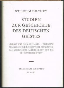 Wilhelm Dilthey: Studien zur Geschichte des deutschen Geistes. Leibniz und sein Zeitalter. Friedrich der Grosse und die Deutsche Aufklärung. Das Achtzehnte Jahrhundert und die Geschichtliche Welt.