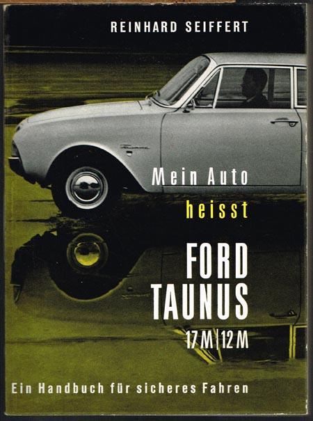 Reinhard Seiffert: Mein Auto heisst Ford Taunus 17M/12M. Ein Handbuch für den FORD TAUNUS mit 109 Abbildungen und 18 Illustrationen.