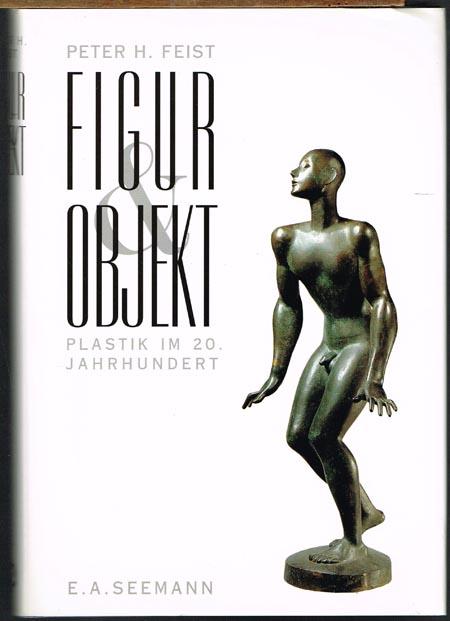 Peter H. Feist: Figur & Objekt. Plastik im 20. Jahrhundert. Eine Einführung und 200 Biographien.