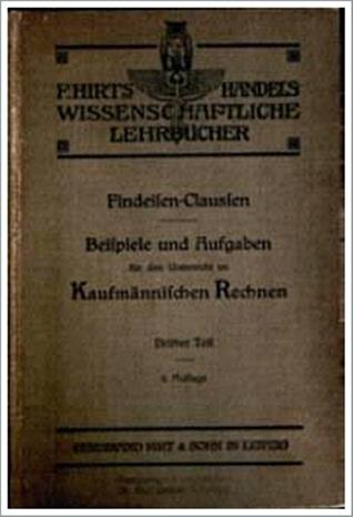 Beispiele und Aufgaben für den Unterricht im Kaufmännischen Rechnen - Findeisen, 1905
