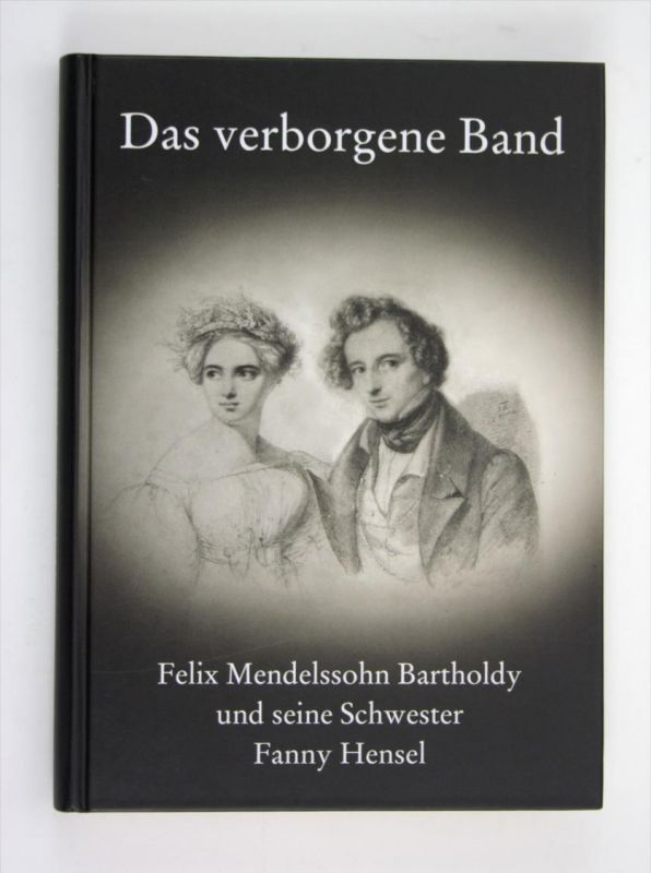 Das verborgene Band Felix Mendelssohn Bartholdy und seiner Schwester Fanny Hensel