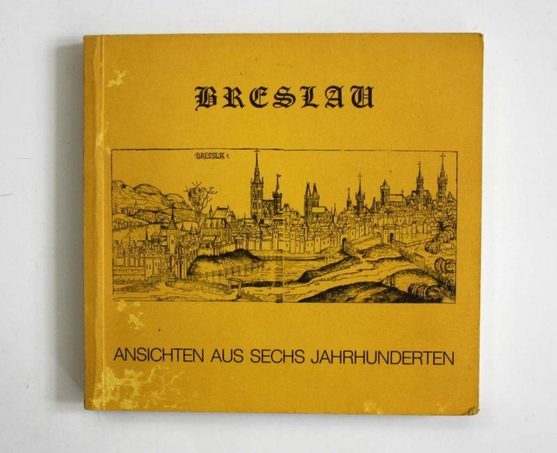 Breslau. Ansichten aus sechs Jahrhunderten.