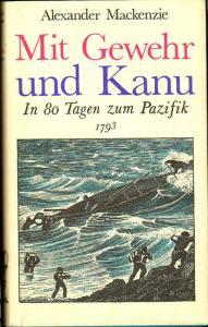 Mit Gewehr und Kanu. In 80 Tagen zum Pazifik 1793. Herausgegeben von Susanne Mayer unter Mitwirkung von Ulrich Schlemmer. Mackenzie, Alexander
