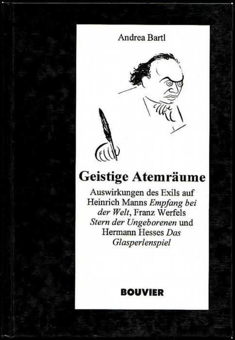 """Geistige Atemräume. Auswirkungen des Exils auf Heinrich Manns """"Empfang bei der Welt"""", Franz Werfels """"Stern der Ungeborenen"""" und Hermann Hesses """"Das Glasperlenspiel"""". Bartl, Andrea"""