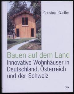 Bauen auf dem Land. Innovative Wohnhäuser aus Deutschland, Österreich und der Schweiz. Gunßer, Christoph