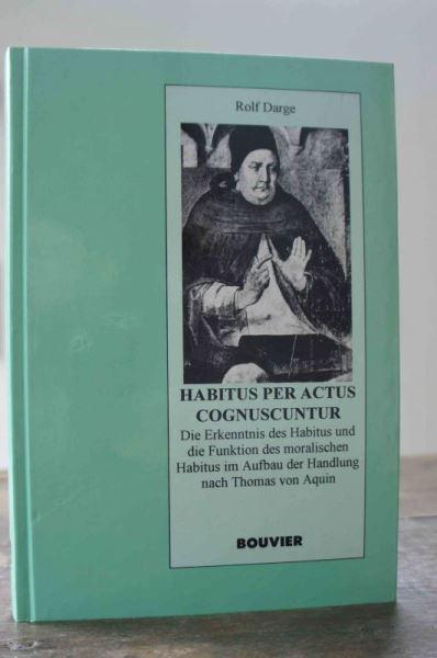 Darge, Rolf: Habitus per actus cognuscuntur. Die Erkenntnis des Habitus und die Funktion des moralischen Habitus im Aufbau der Handlung nach Thomas von Aquin