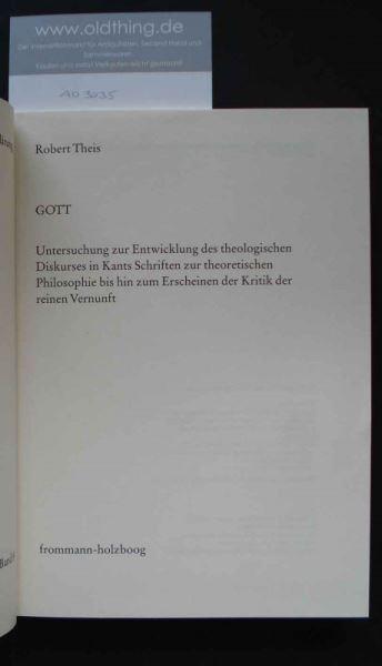 Theis, Robert: GOTT. Untersuchungen zur Entwicklung des theologischen Diskurses in Kants Schriften zur theoretischen Philosophie bis hin zum Erscheinen der Kritik der reinen Vernunft.