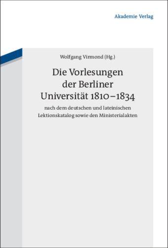 Wolfgang Virmond (Hrsg): Die Vorlesungen der Berliner Universität 1810-1834 nach dem deutschen und lateinischen Lektionskatalog sowie den Ministerialakten.