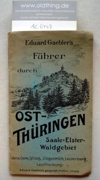 Eduard Gaeblers Führer durch Ostthüringen das Gebiet zwischen Elster- u. Saale (von Crossen bis Schleiz und Ziegenrück, von Camburg bis Saalfeld und Leutenberg).