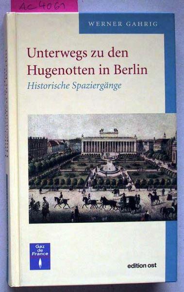 Gahrig, Werner: Unterwegs zu den Hugenotten in Berlin. Historische Ausflüge.