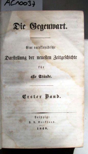 Die Gegenwart. Eine encyklopädische Darstellung der neuesten Zeitgeschichte für alle Stände. Erster Band.