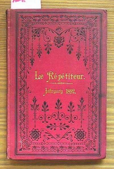 Le Répéditeur. Jahrgang 1892: Journal instructif et amusant. Eine Zeitschrift für Jeden, der sich die gründliche Kenntnis der französischen Sprache durch unterhaltende Lektüre aneignen will.