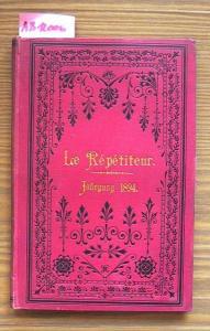 Le Répéditeur. Jahrgang 1894: Journal instructif et amusant. Eine Zeitschrift für Jeden, der sich die gründliche Kenntnis der französischen Sprache durch unterhaltende Lektüre aneignen will.