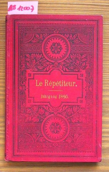 Le Répéditeur. Jahrgang 1895: Journal instructif et amusant. Eine Zeitschrift für Jeden, der sich die gründliche Kenntnis der französischen Sprache durch unterhaltende Lektüre aneignen will.