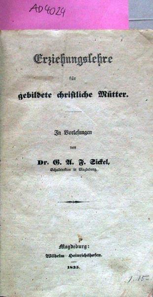 Sickel, G.A.F.: Erziehungslehre für gebildete christliche Mütter. In Vorlesungen von Dr.G.A.F. Sickel, Schuldirektor in Magdeburg.