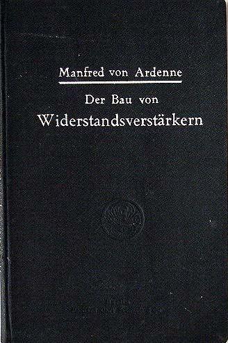 Ardenne, Manfred von: Der Bau von Widerstandsverstärkern. Theorie und Praxis von Manfred von Ardenne. Mit einem Geleitwort von Dr. S. Loewe.