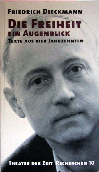 Dieckmann, Friedrich: Die Freiheit ein Augenblick. Texte aus vier Jahrzehnten.