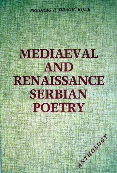 Kijuk, Dragic R. Predrag: Mediaeval and Renaissance Serbian Poetry. Anthology 1200-1700.