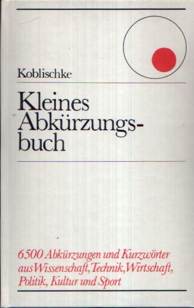 Kleines Abkürzungsbuch 6500 Abkürzungen und Kurzwörter aus Wissenschaft, Technik, Wirtschaft, Politik, Kultur und Sport.