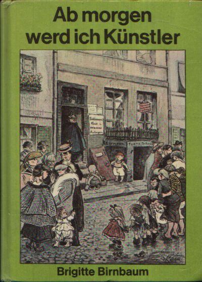 Ab morgen werd ich Künstler Eine Erzählung aus dem Leben Heinrich Zilles