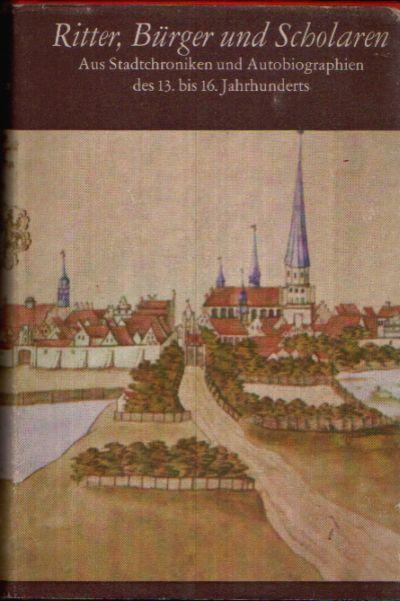 Ritter, Burgen und Scholaren Aus Stadtchroniken und Autobiografien des 13. bis 16. Jahrhunderts