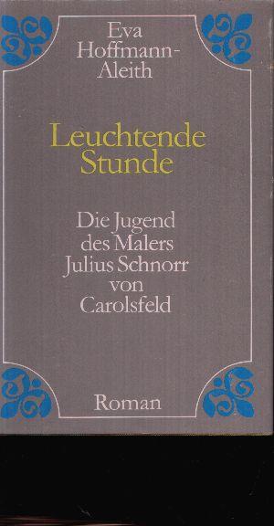 Leuchtende Stunde Roman über die Jugend des Malers Julius Schnorr von Carolsfeld