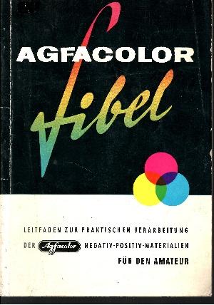 Agfacolor-Fibel - Leitfaden zur praktischen Verarbeitung der Agfacolor Negativ-Positiv-Materialien für den Amateur