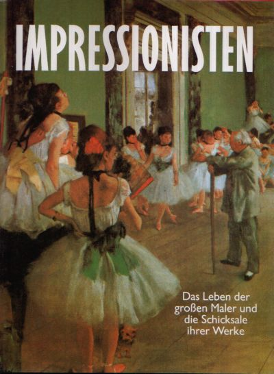 Impressionisten Das Leben der großen Maler und die Schicksale ihrer Werke