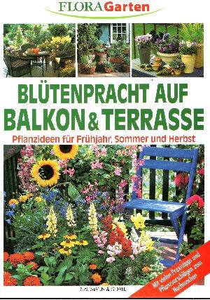 Blütenpracht auf Balkon & Terrasse Pflanzideen für Frühjahr, Sommer und Herbst - mit vielen Praxistipps und Pflanzvorschlägen zum Nachmachen - Flora Garten
