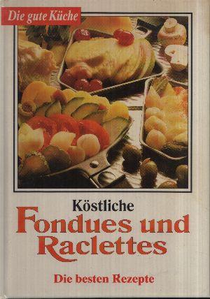 Köstliche Fondues und Raclettes - Die besten Rezepte Die gute Küche