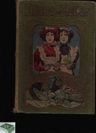 Küche und Keller Großes illustriertes Hand- und Nachschlagebuch für Küche, Keller, Garten in Haus- und Landwirtschaft