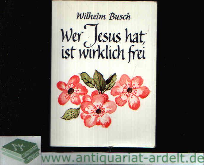 Wer Jesus hat, ist wirklich frei Worte von Wilhelm Busch