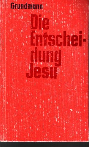 Die Entscheidung Jesu Zur geschichtlichen Bedeutung der Gestalt Jesu von Nazareth