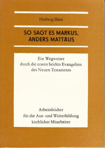 So sagt es Markus, anders Mattäus. Ein Wegweiser durch die ersten beiden Evangelien des Neuen Testaments Arbeitsbücher für die Aus- und Weiterbildung kirchlicher Mitarbeiter