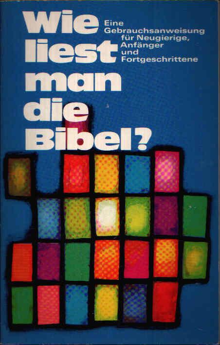 Wie liest man eine Bibel? Eine Gebrauchsanweisung für Neugierige, Anfänger und Fortgeschrittene