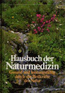 Hausbuch der Naturmedizin Gesund und leistungsfähig durch die Heilkräfte der Natur