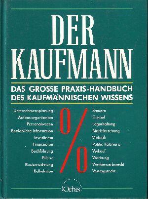 Der Kaufmann Das grosse Praxis-Handbuch des kaufmännischen Wissens