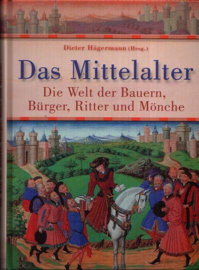 Das Mittelalter Die Welt der Bauern, Bürger, Ritter und Mönche