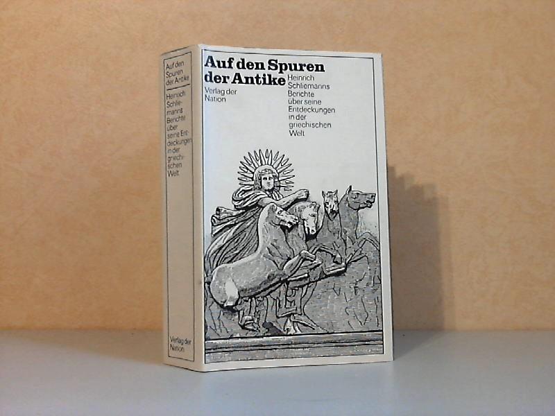 Auf den Spuren der Antike - Heinrich Schliemanns Berichte über seine Entdeckungen in der griechischen Welt
