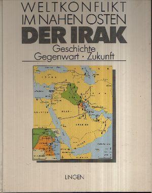 Der Irak Geschichte, Gegenwart, Zukunft - Weltkonflikt im Nahen Osten