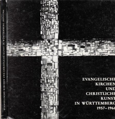 Evangelische Kirchen und christliche Kunst in Württemberg 1957-1966 - Ein Querschnitt Jahresgabe 1966 für die Mitglieder des Vereins für christliche Kunst in der evangelischen Kirche Württembergs