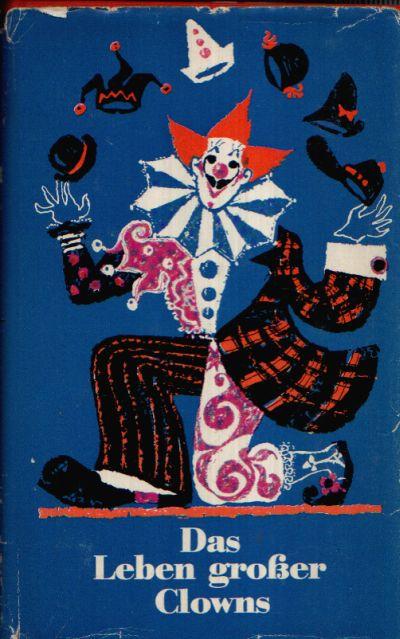 Das Leben großer Clowns Von ihnen selbst erzählt - Aufzeichnungen und Erinnerungen von sechs Spaßmachern der Manege
