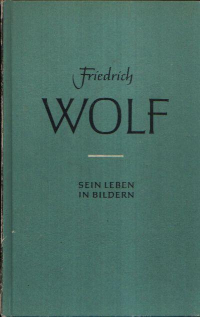 Friedrich Wolf Sein Leben in Bildern Text- und Bildteil von Walther Pollatschek