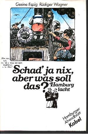 Schad` ja nix, aber was soll das? Hamburg lacht - Vier Jahrhunderte lustiges Hamburg in Zeichnungen, Versen und Prosa