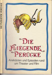Die fliegende Perücke - Anekdoten und Episoden rund um Theater und Film Illustrationen von Horst Schrade