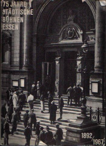 75 Jahre Städtische Bühnen Essen Geschichte des Essener Theaters 1892 - 1967
