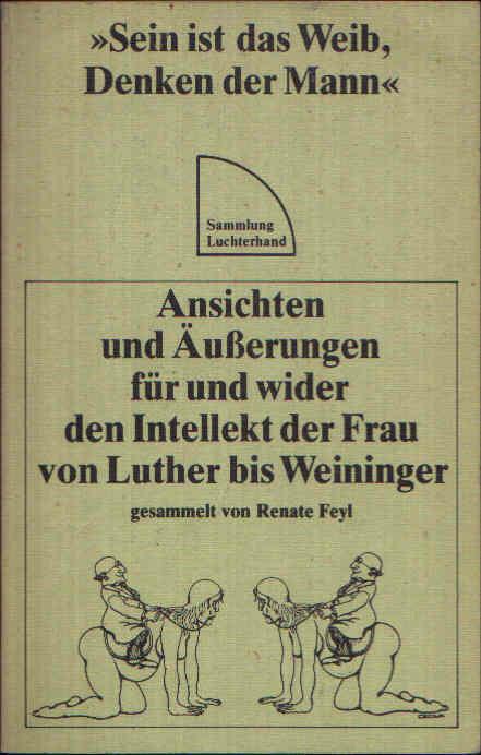 Sein ist das Weib, Denken der Mann Ansichten und Äußerungen für und wider den Intellekt der Frau von Luther bis Weininger